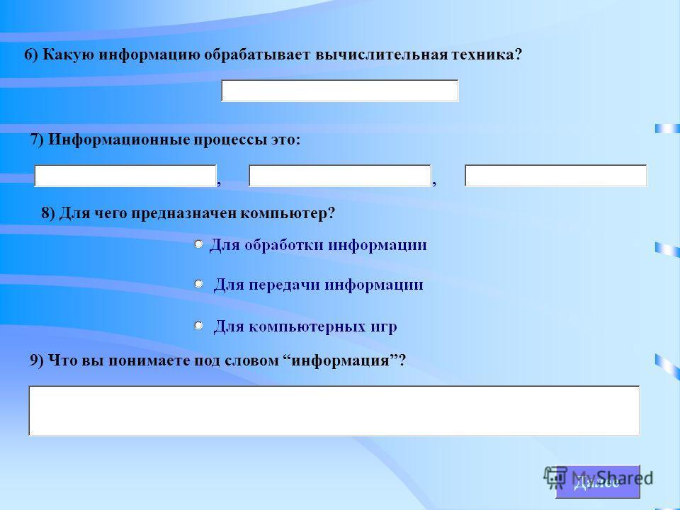 6) Какую информацию обрабатывает вычислительная техника? 7) Информационные процессы это: 8) Для чего предназначен компьютер? 9) Что вы понимаете под словом информация?,,