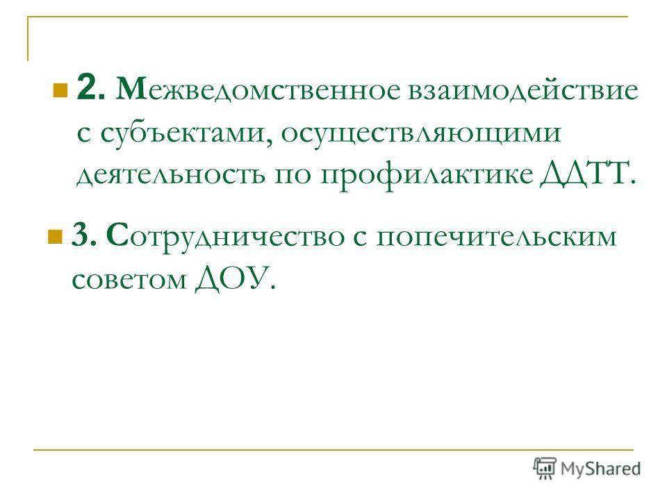 2. Межведомственное взаимодействие с субъектами, осуществляющими деятельность по профилактике ДДТТ. 3. Сотрудничество с попечительским советом ДОУ.