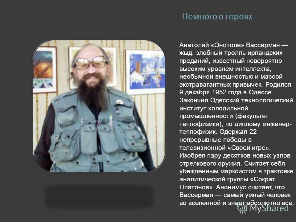 Введение В последнее время в русском сегменте всемирной паутины появились два очень популярных среди пользователей героя. Это Чак Норрис и Анатолий Вассерман, так же известный как «Онотоле». Они пришли на смену уже исчерпавшей себя эпохе Медведа и пр