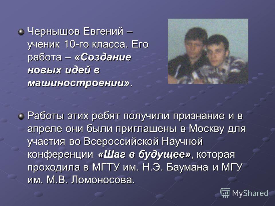 Чернышов Евгений – ученик 10-го класса. Его работа – «Создание новых идей в машиностроении». Работы этих ребят получили признание и в апреле они были приглашены в Москву для участия во Всероссийской Научной конференции «Шаг в будущее», которая проход
