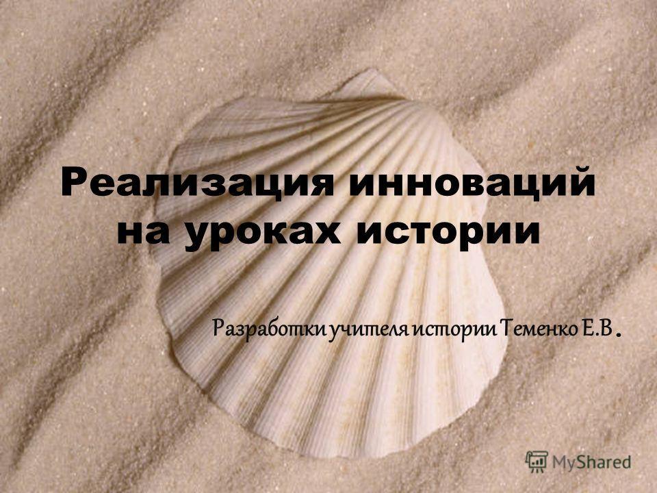 Реализация инноваций на уроках истории Разработки учителя истории Теменко Е.В.