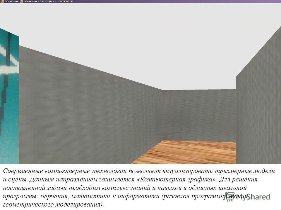 Современные компьютерные технологии позволяют визуализировать трехмерные модели и сцены. Данным направлением занимается «Компьютерная графика». Для решения поставленной задачи необходим комплекс знаний и навыков в областях школьной программы: черчени