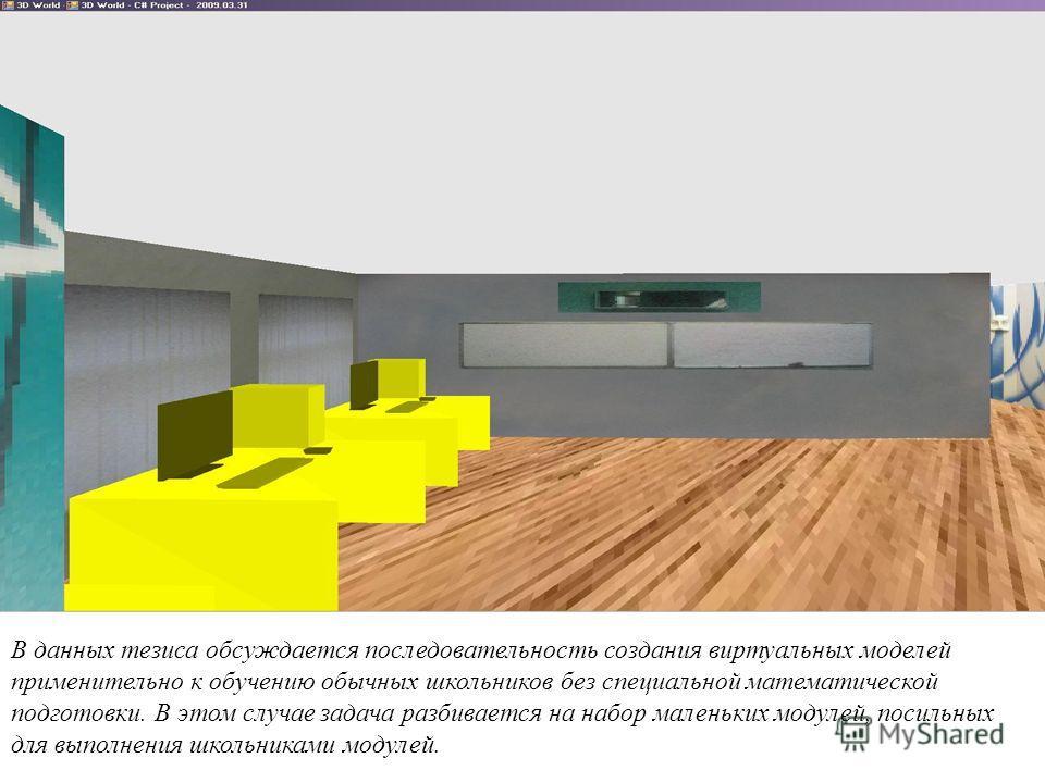 В данных тезиса обсуждается последовательность создания виртуальных моделей применительно к обучению обычных школьников без специальной математической подготовки. В этом случае задача разбивается на набор маленьких модулей, посильных для выполнения ш
