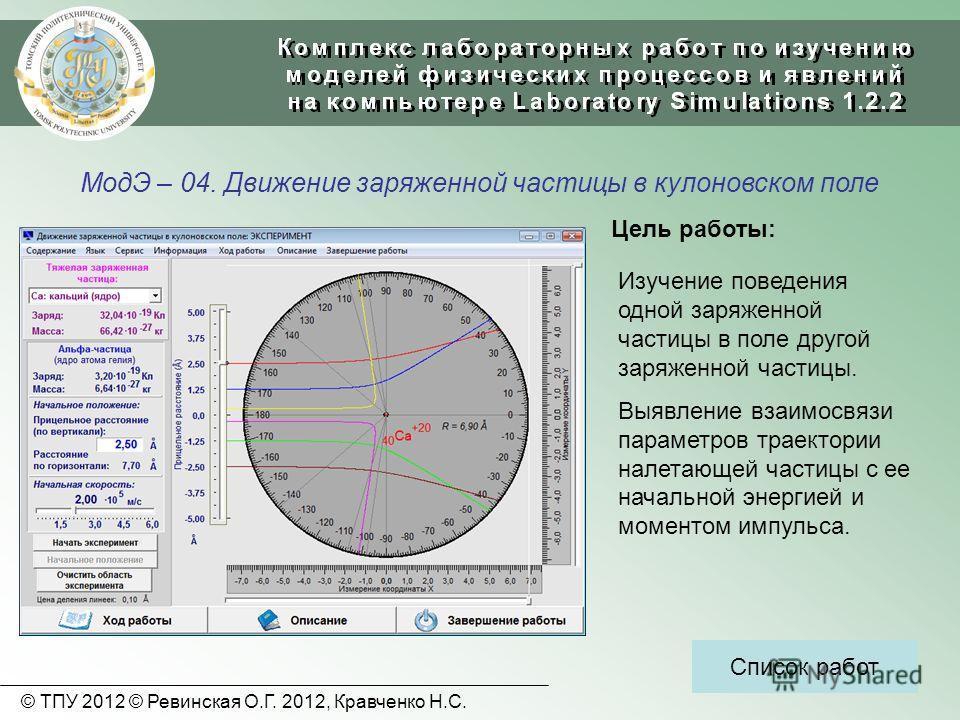 МодЭ – 04. Движение заряженной частицы в кулоновском поле Список работ Цель работы: Изучение поведения одной заряженной частицы в поле другой заряженной частицы. Выявление взаимосвязи параметров траектории налетающей частицы с ее начальной энергией и