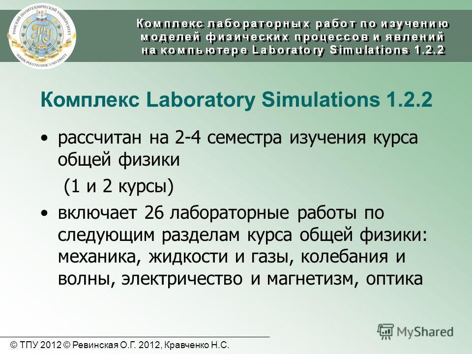 Комплекс Laboratory Simulations 1.2.2 рассчитан на 2-4 семестра изучения курса общей физики (1 и 2 курсы) включает 26 лабораторные работы по следующим разделам курса общей физики: механика, жидкости и газы, колебания и волны, электричество и магнетиз
