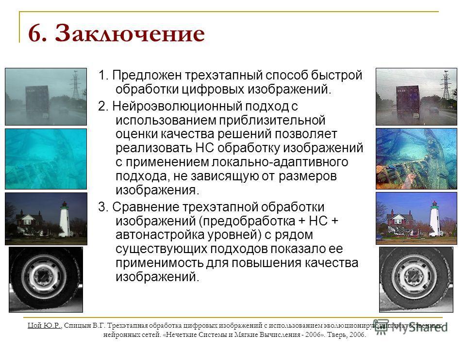 Цой Ю.Р., Спицын В.Г. Трехэтапная обработка цифровых изображений с использованием эволюционирующих искусственных нейронных сетей. «Нечеткие Системы и Мягкие Вычисления - 2006». Тверь, 2006. 6. Заключение 1. Предложен трехэтапный способ быстрой обрабо