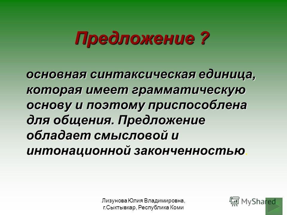 Лизунова Юлия Владимировна, г.Сыктывкар, Республика Коми Предложение ? основная синтаксическая единица, которая имеет грамматическую основу и поэтому приспособлена для общения. Предложение обладает смысловой и интонационной законченностью основная си