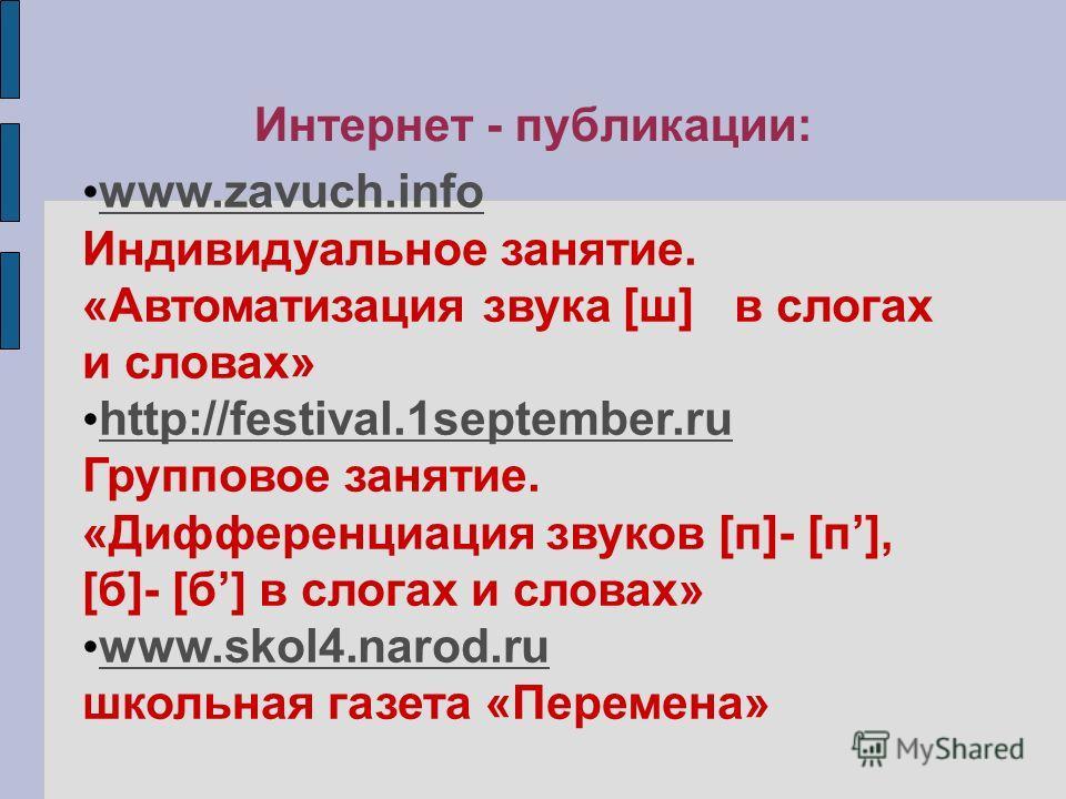 Интернет - публикации: www.zavuch.info Индивидуальное занятие. «Автоматизация звука [ш] в слогах и словах» http://festival.1september.ru Групповое занятие. «Дифференциация звуков [п]- [п], [б]- [б] в слогах и словах» http://festival.1september.ru www