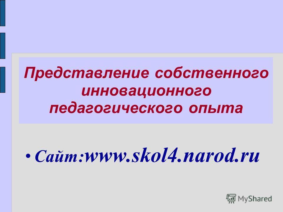 Представление собственного инновационного педагогического опыта Сайт: www.skol4.narod.ru