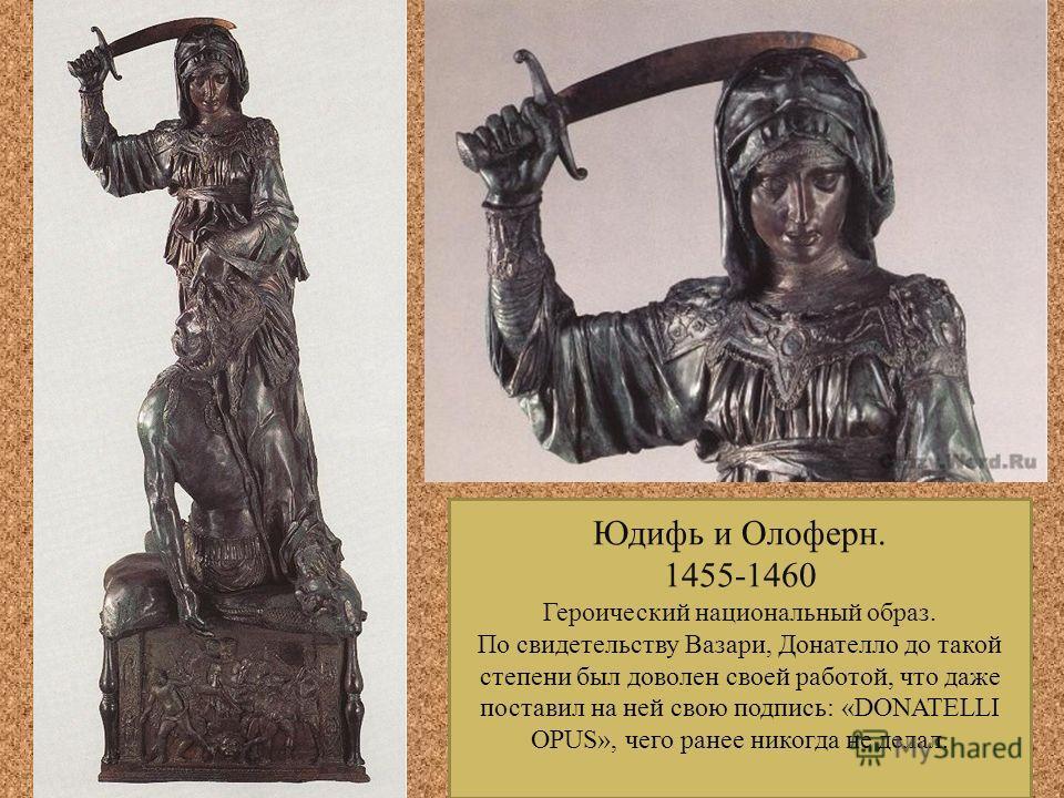 Юдифь и Олоферн. 1455-1460 Героический национальный образ. По свидетельству Вазари, Донателло до такой степени был доволен своей работой, что даже поставил на ней свою подпись: «DONATELLI OPUS», чего ранее никогда не делал.