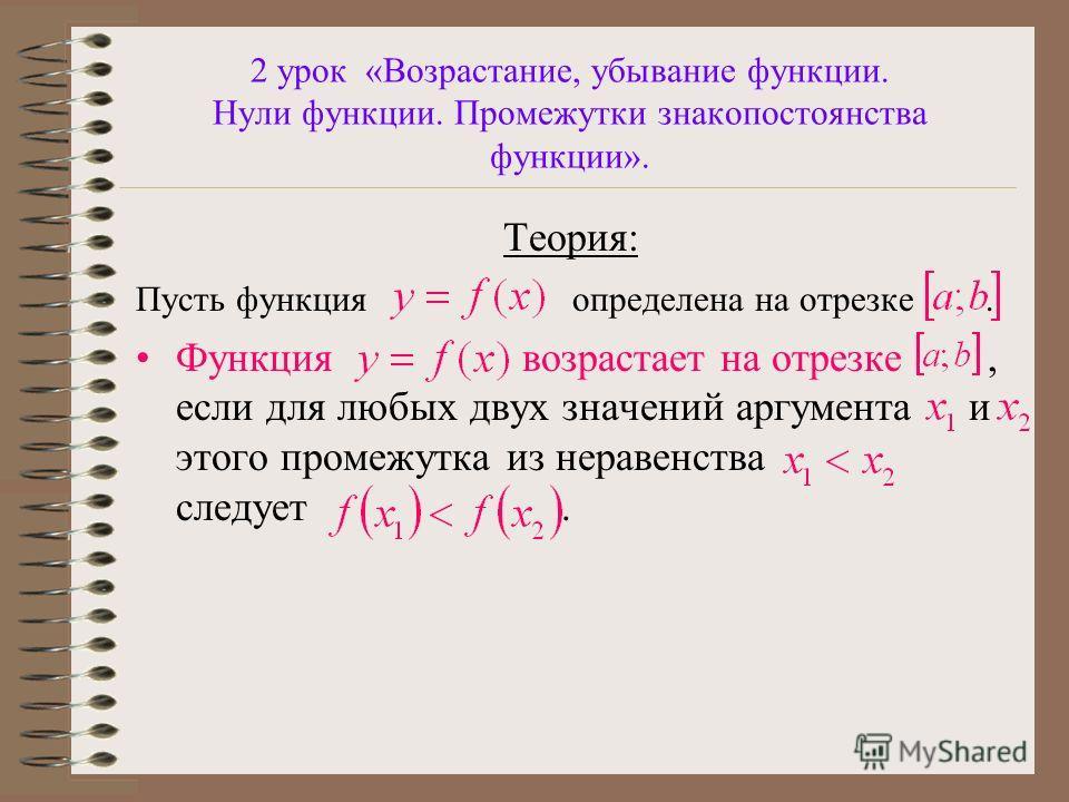 2 урок «Возрастание, убывание функции. Нули функции. Промежутки знакопостоянства функции». Теория: Пусть функция определена на отрезке. Функция возрастает на отрезке, если для любых двух значений аргумента и этого промежутка из неравенства следует.