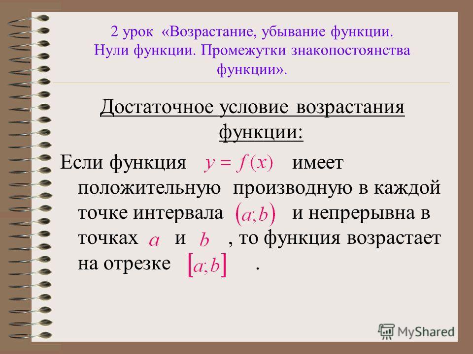 2 урок «Возрастание, убывание функции. Нули функции. Промежутки знакопостоянства функции». Достаточное условие возрастания функции: Если функция имеет положительную производную в каждой точке интервала и непрерывна в точках и, то функция возрастает н