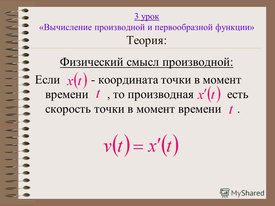 3 урок «Вычисление производной и первообразной функции» Теория: Физический смысл производной: Если - координата точки в момент времени, то производная есть скорость точки в момент времени.