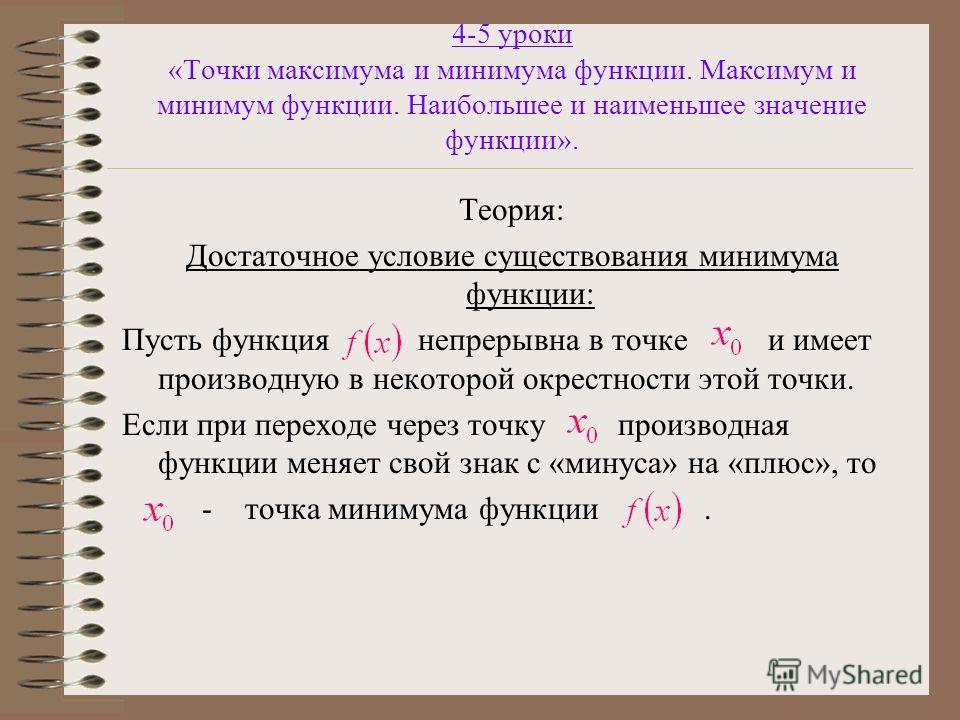 4-5 уроки «Точки максимума и минимума функции. Максимум и минимум функции. Наибольшее и наименьшее значение функции». Теория: Достаточное условие существования минимума функции: Пусть функция непрерывна в точке и имеет производную в некоторой окрестн