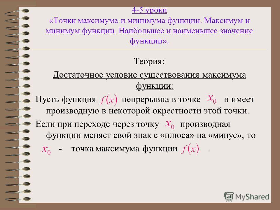 4-5 уроки «Точки максимума и минимума функции. Максимум и минимум функции. Наибольшее и наименьшее значение функции». Теория: Достаточное условие существования максимума функции: Пусть функция непрерывна в точке и имеет производную в некоторой окрест