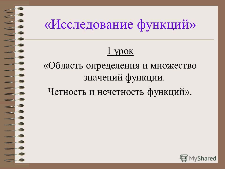 «Исследование функций» 1 урок «Область определения и множество значений функции. Четность и нечетность функций».