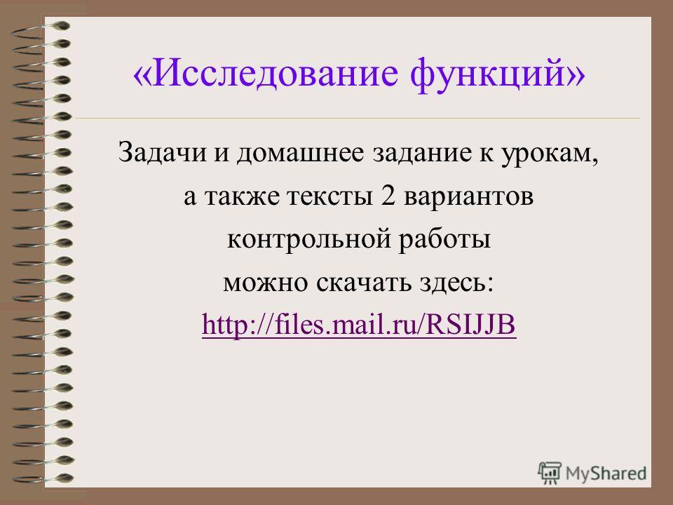 «Исследование функций» Задачи и домашнее задание к урокам, а также тексты 2 вариантов контрольной работы можно скачать здесь: http://files.mail.ru/RSIJJB