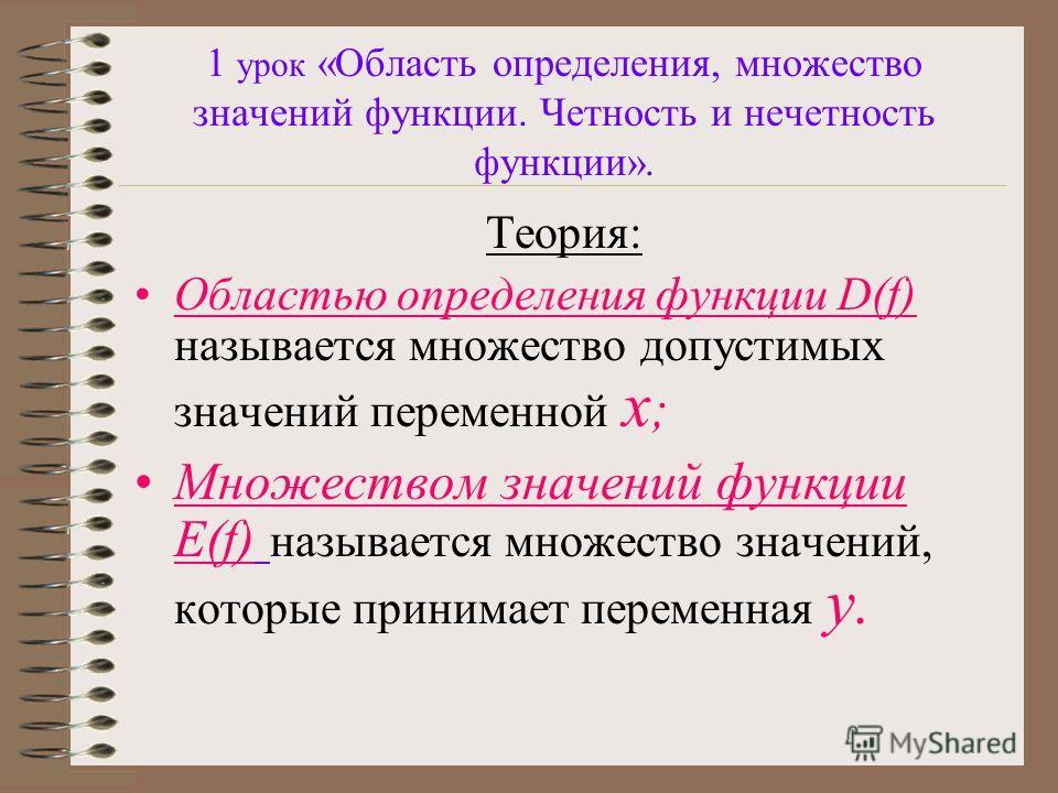 1 урок «Область определения, множество значений функции. Четность и нечетность функции». Теория: Областью определения функции D(f) называется множество допустимых значений переменной x ; Множеством значений функции E(f) называется множество значений,
