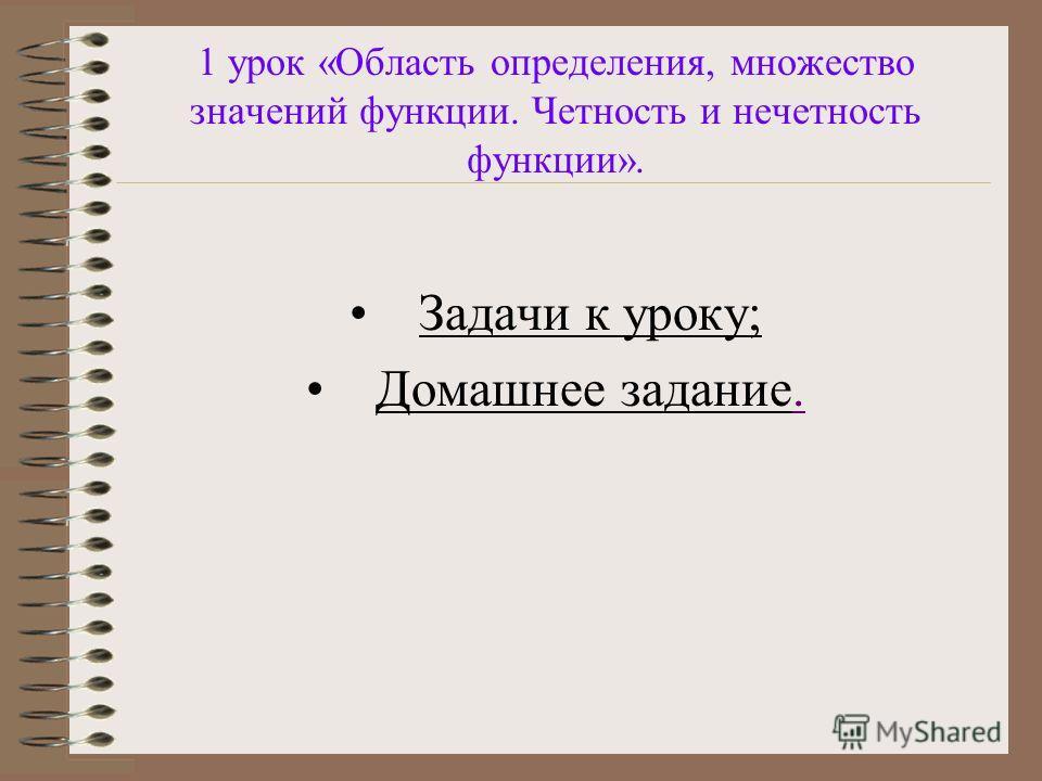 1 урок «Область определения, множество значений функции. Четность и нечетность функции». Задачи к уроку; Домашнее задание..