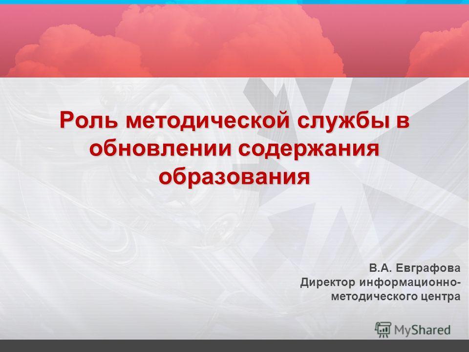 Роль методической службы в обновлении содержания образования В.А. Евграфова Директор информационно- методического центра