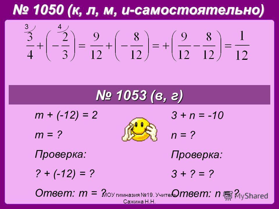 МОУ гимназия 19. Учитель Сажина Н.Н. 1050 (к, л, м, и-самостоятельно) 1050 (к, л, м, и-самостоятельно) 1053 (в, г) 1053 (в, г) m + (-12) = 2 m = ? Проверка: ? + (-12) = ? Ответ: m = ? 3 + n = -10 n = ? Проверка: 3 + ? = ? Ответ: n = ? 34