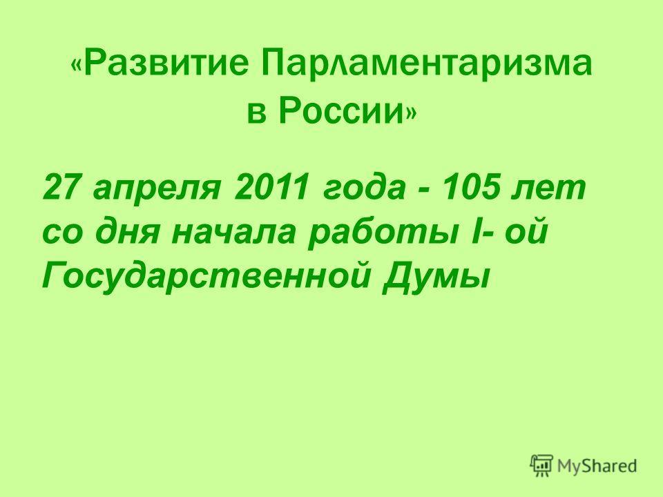 «Развитие Парламентаризма в России» 27 апреля 2011 года - 105 лет со дня начала работы I- ой Государственной Думы