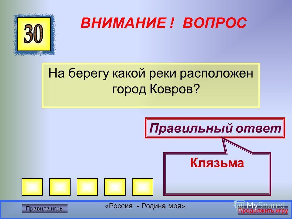 ВНИМАНИЕ ! ВОПРОС Назови город в котором мы живём Правильный ответ Ковров Правила игры Продолжить игру «Россия - Родина моя».