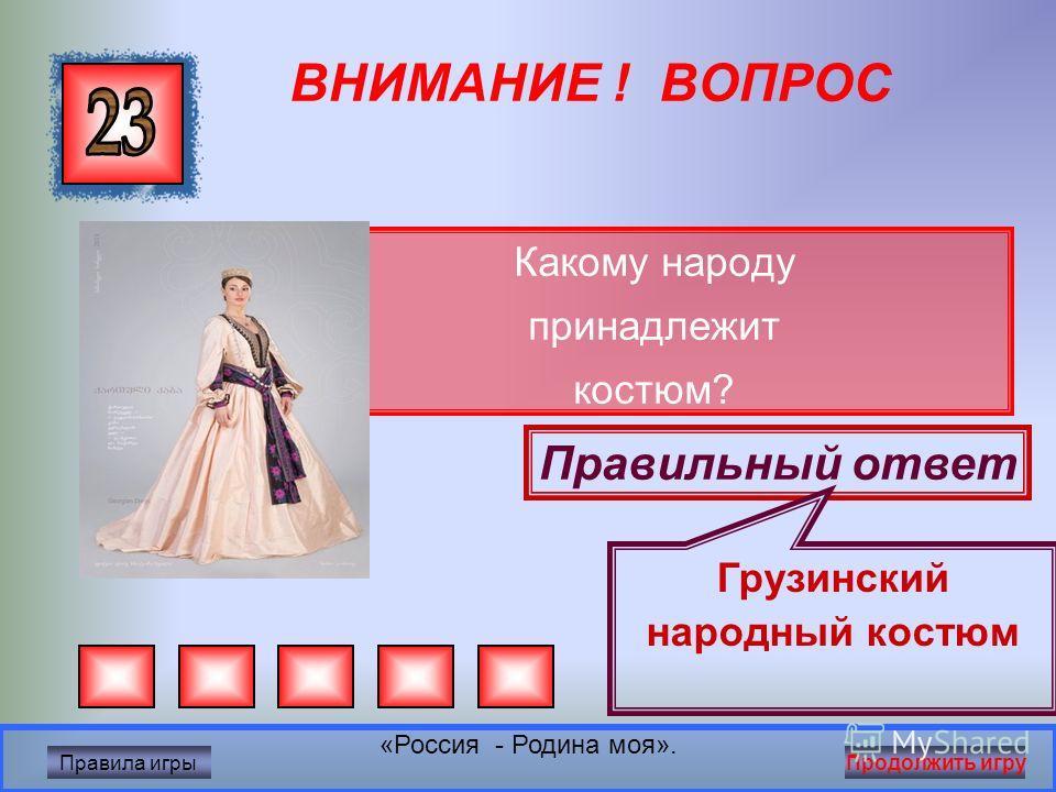 ВНИМАНИЕ ! ВОПРОС Какому народу принадлежит костюм? Правильный ответ Русский народный костюм «Россия - Родина моя». Правила игры Продолжить игру