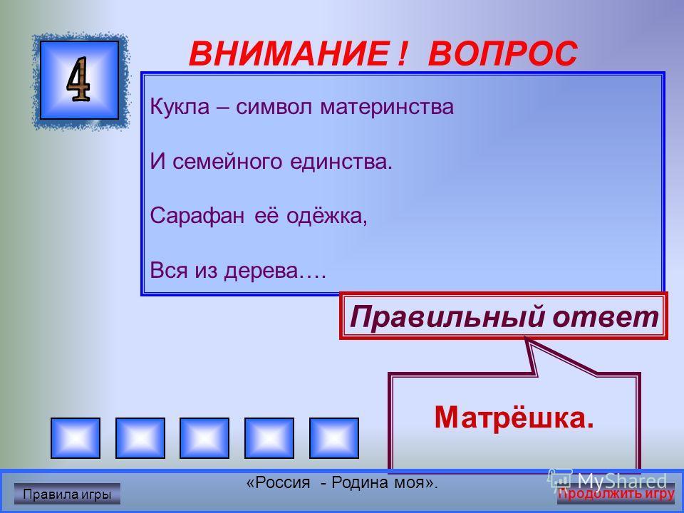 ВНИМАНИЕ ! ВОПРОС Уверен, друзья, отгадаете вы Ту крепость старинную в центре Москвы. На шпилях её ярко звёзды горят, На башне там Спасской куранты звонят. Правильный ответ Кремль «Россия - Родина моя». Правила игры Продолжить игру