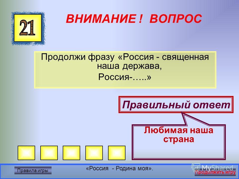 ВНИМАНИЕ ! ВОПРОС Цвета Российского флага Правильный ответ Белый, синий, красный «Россия - Родина моя». Правила игры Продолжить игру