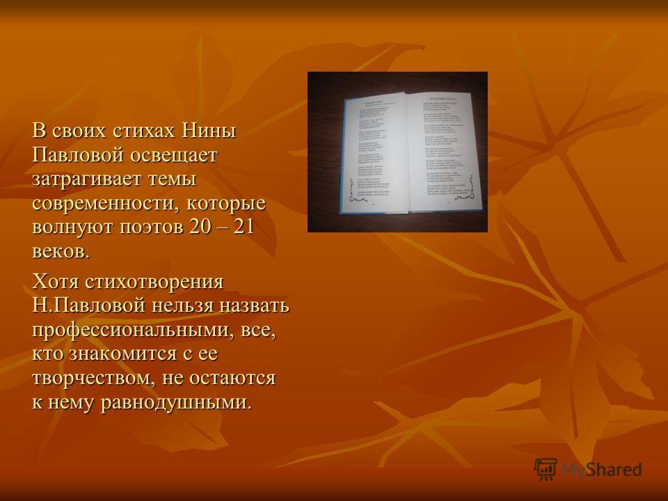 В своих стихах Нины Павловой освещает затрагивает темы современности, которые волнуют поэтов 20 – 21 веков. Хотя стихотворения Н.Павловой нельзя назвать профессиональными, все, кто знакомится с ее творчеством, не остаются к нему равнодушными.