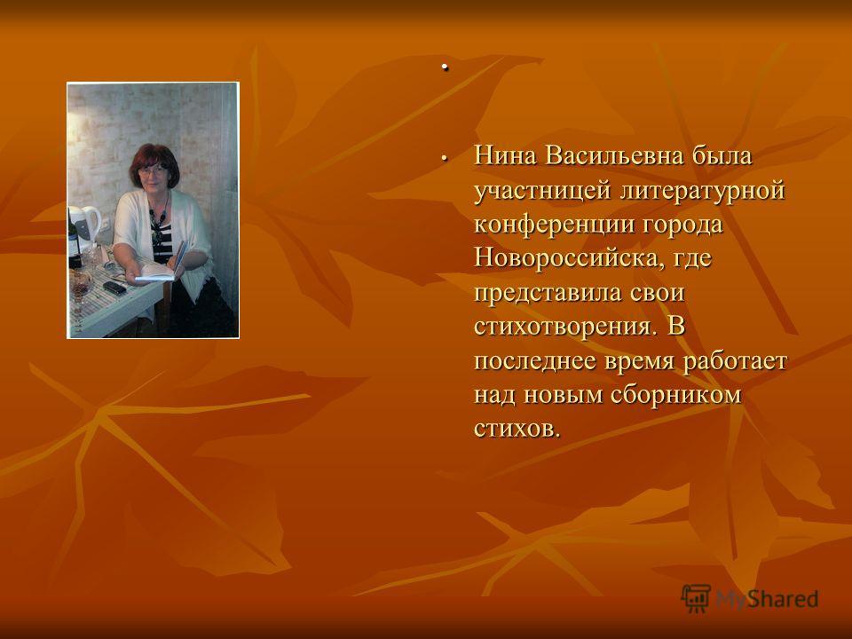 Нина Васильевна была участницей литературной конференции города Новороссийска, где представила свои стихотворения. В последнее время работает над новым сборником стихов. Нина Васильевна была участницей литературной конференции города Новороссийска, г