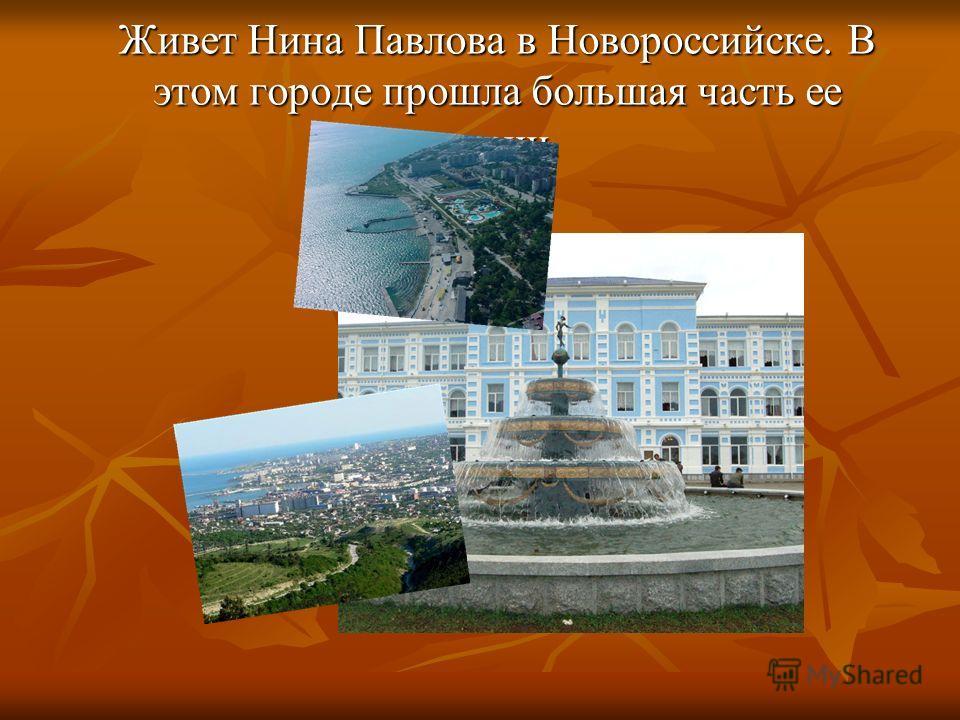 Живет Нина Павлова в Новороссийске. В этом городе прошла большая часть ее жизни.