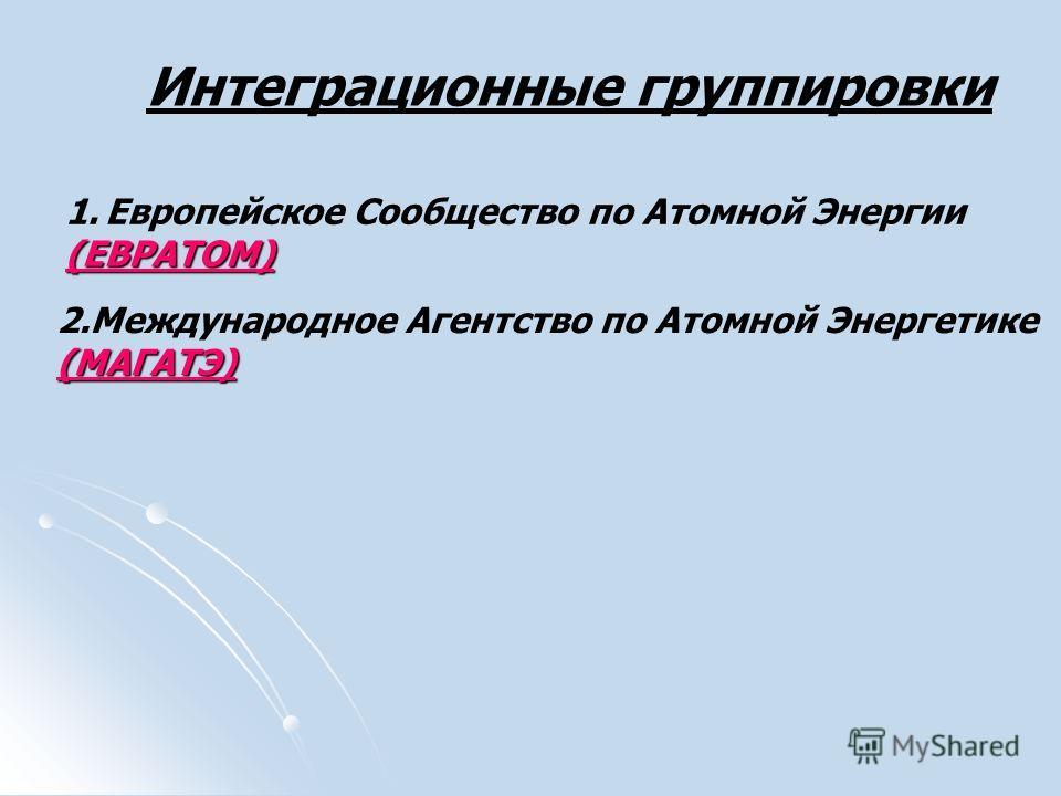 Интеграционные группировки 1.Европейское Сообщество по Атомной Энергии(ЕВРАТОМ) 2.Международное Агентство по Атомной Энергетике(МАГАТЭ)