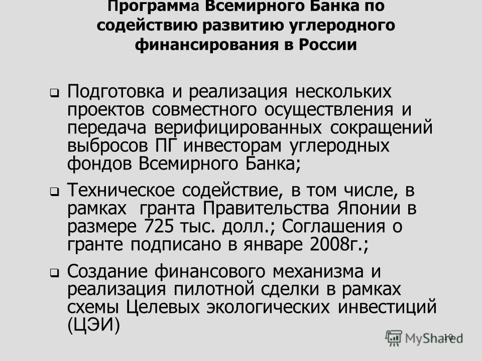 10 П рограмм а Всемирного Банка по содействию развитию углеродного финансирования в России Подготовка и реализация нескольких проектов совместного осуществления и передача верифицированных сокращений выбросов ПГ инвесторам углеродных фондов Всемирног