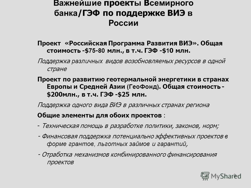 3 Важнейшие проект ы В семирного банка /ГЭФ по поддержке ВИЭ в России Проект «Российская Программа Развития ВИЭ». Общая стоимость -$ 75 - 80 млн., в т.ч. ГЭФ -$ 1 0 млн. Поддержка различных видов возобновляемых ресурсов в одной стране Проект по разви