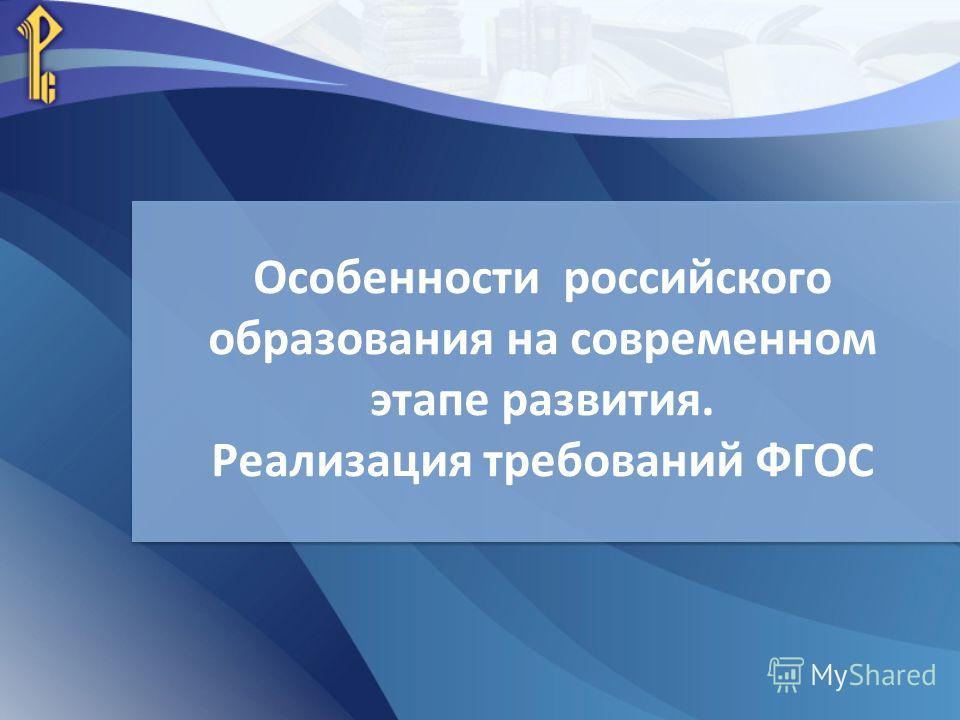 Особенности российского образования на современном этапе развития. Реализация требований ФГОС