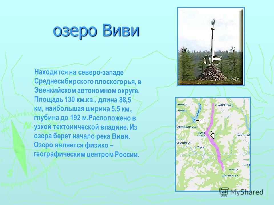 озеро Виви озеро Виви Находится на северо-западе Среднесибирского плоскогорья, в Эвенкийском автономном округе. Площадь 130 км.кв., длина 88,5 км, наибольшая ширина 5.5 км., глубина до 192 м.Расположено в узкой тектонической впадине. Из озера берет н