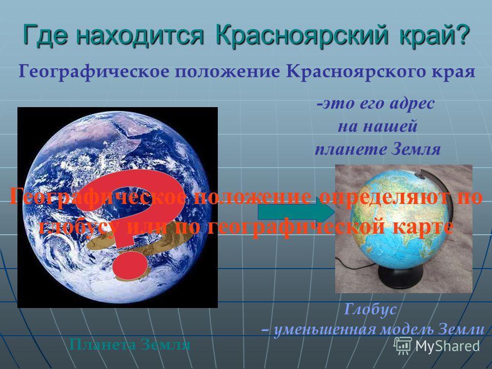 Где находится Красноярский край? Географическое положение Красноярского края -это его адрес на нашей планете Земля Глобус – уменьшенная модель Земли Планета Земля Географическое положение определяют по глобусу или по географической карте