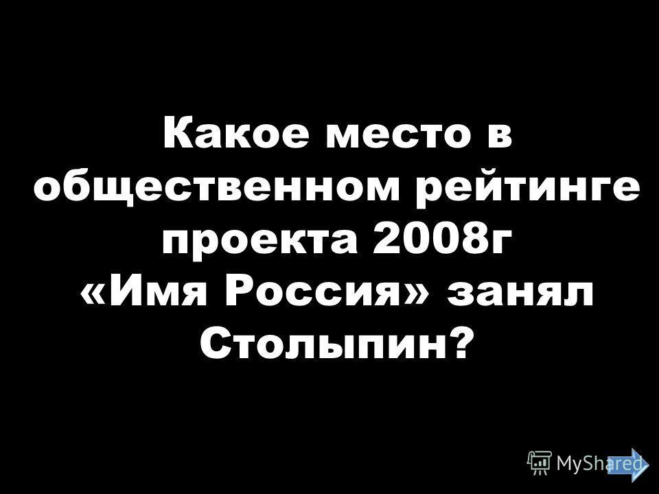 Какое место в общественном рейтинге проекта 2008г «Имя Россия» занял Столыпин?