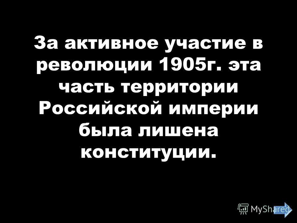 За активное участие в революции 1905г. эта часть территории Российской империи была лишена конституции.