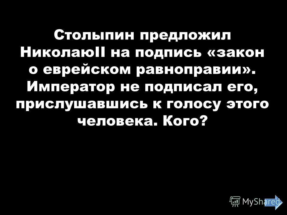 Столыпин предложил НиколаюII на подпись «закон о еврейском равноправии». Император не подписал его, прислушавшись к голосу этого человека. Кого?