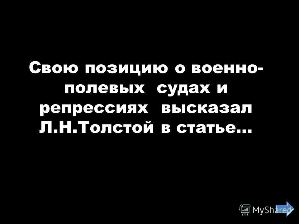Свою позицию о военно- полевых судах и репрессиях высказал Л.Н.Толстой в статье…