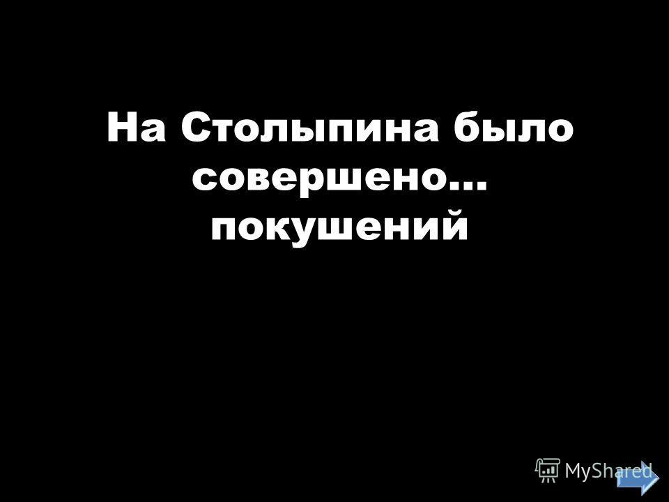 На Столыпина было совершено… покушений