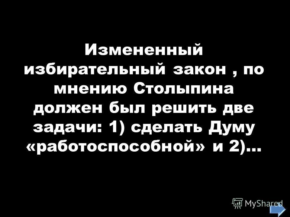 Измененный избирательный закон, по мнению Столыпина должен был решить две задачи: 1) сделать Думу «работоспособной» и 2)…
