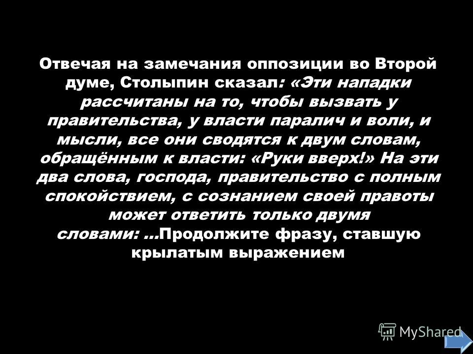 Отвечая на замечания оппозиции во Второй думе, Столыпин сказал: «Эти нападки рассчитаны на то, чтобы вызвать у правительства, у власти паралич и воли, и мысли, все они сводятся к двум словам, обращённым к власти: «Руки вверх!» На эти два слова, госпо