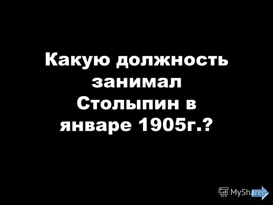 Какую должность занимал Столыпин в январе 1905г.?
