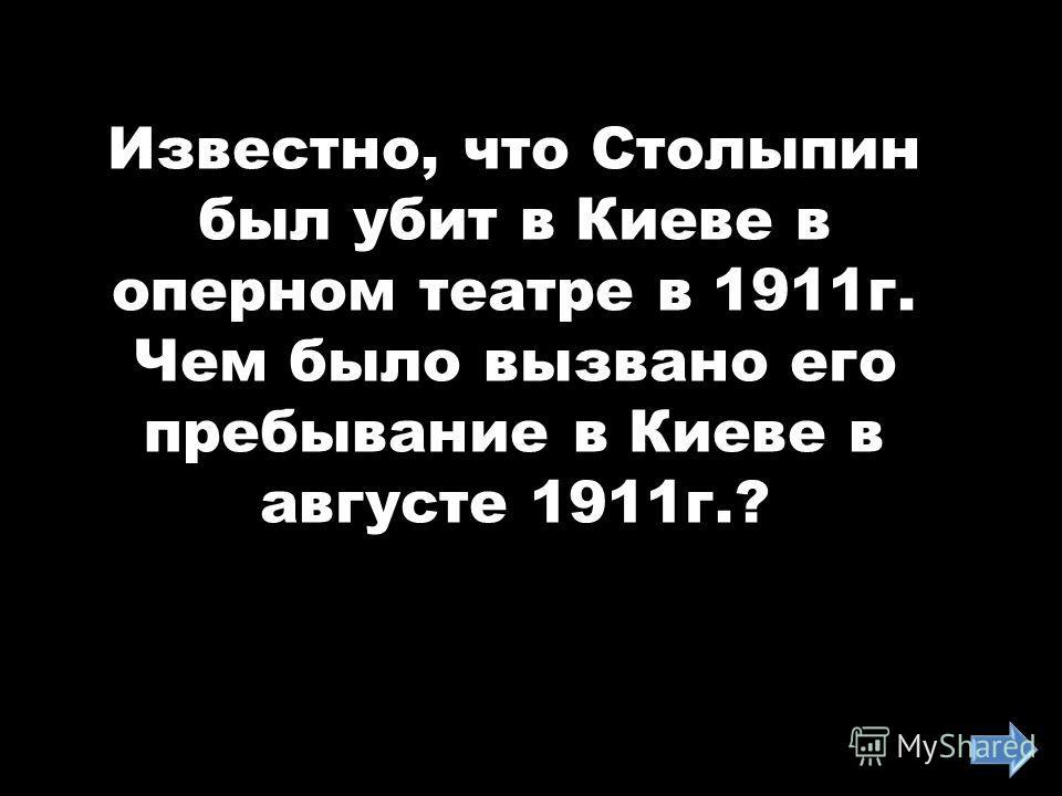 Известно, что Столыпин был убит в Киеве в оперном театре в 1911г. Чем было вызвано его пребывание в Киеве в августе 1911г.?