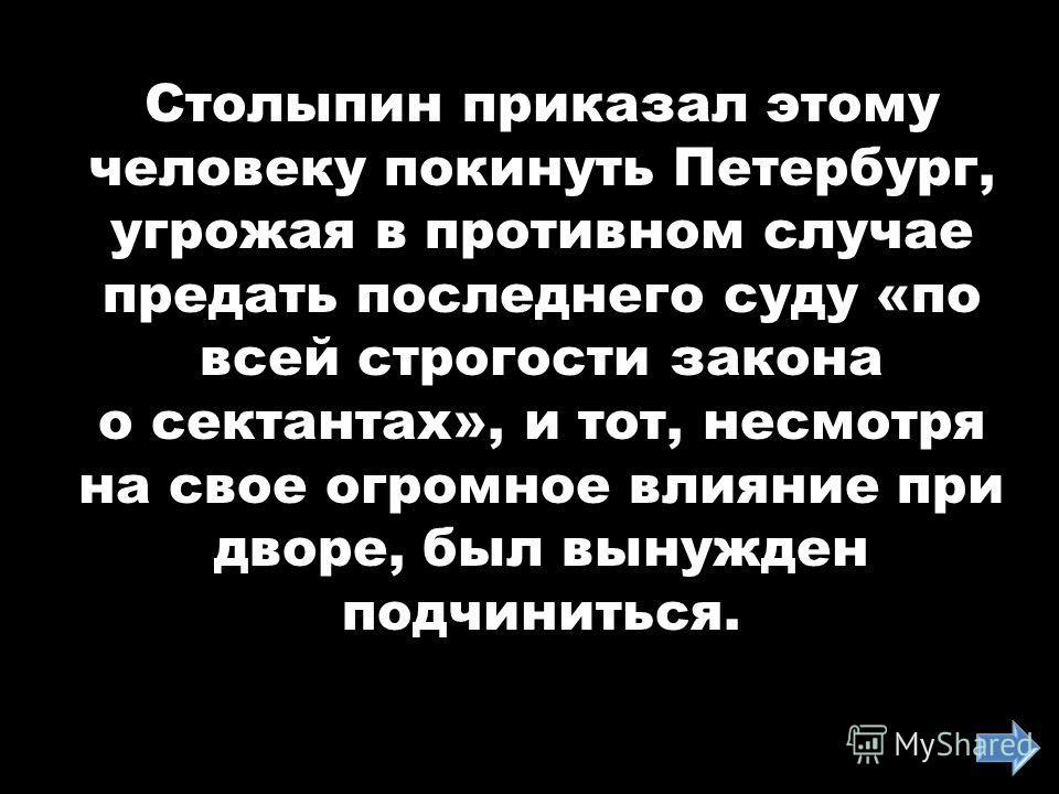Столыпин приказал этому человеку покинуть Петербург, угрожая в противном случае предать последнего суду «по всей строгости закона о сектантах», и тот, несмотря на свое огромное влияние при дворе, был вынужден подчиниться.