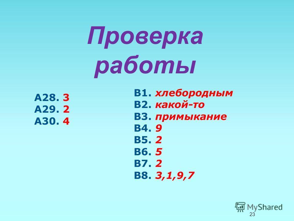 23 Проверка работы А28. 3 А29. 2 А30. 4 В1. хлебородным В2. какой-то В3. примыкание В4. 9 В5. 2 В6. 5 В7. 2 В8. 3,1,9,7